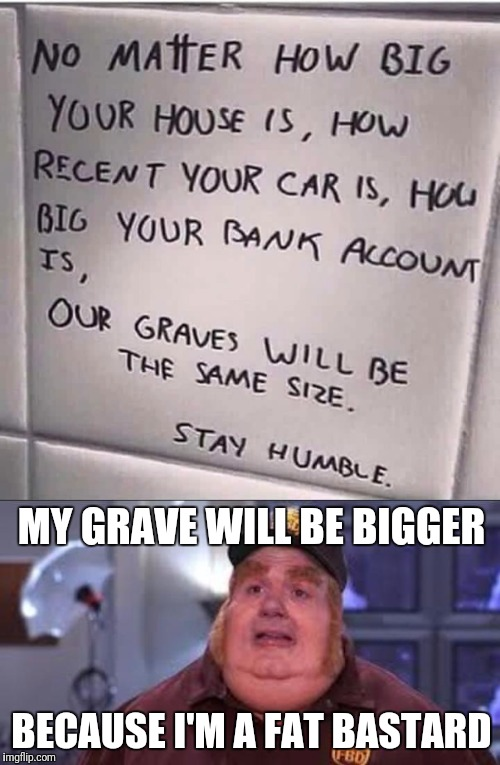 MY GRAVE WILL BE BIGGER BECAUSE I'M A FAT BASTARD | image tagged in memes | made w/ Imgflip meme maker