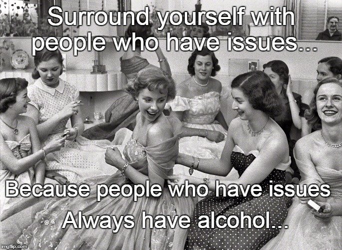 Surround yourself with people who have issues... Always have alcohol... Because people who have issues | image tagged in people,issues,alcohol | made w/ Imgflip meme maker