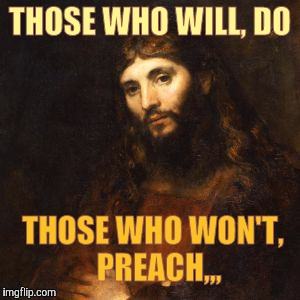 Mellow Bro Jesus | THOSE WHO WILL, DO THOSE WHO WON'T,   PREACH,,, | image tagged in mellow bro jesus | made w/ Imgflip meme maker