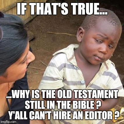 Third World Skeptical Kid Meme | IF THAT'S TRUE... ...WHY IS THE OLD TESTAMENT STILL IN THE BIBLE ?  Y'ALL CAN'T HIRE AN EDITOR ? | image tagged in memes,third world skeptical kid | made w/ Imgflip meme maker