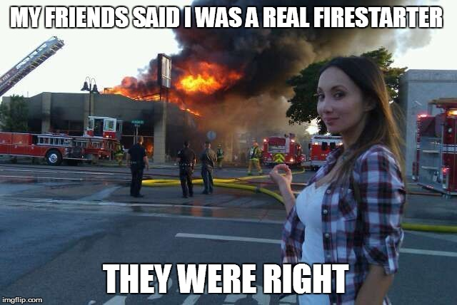 Disaster Woman | MY FRIENDS SAID I WAS A REAL FIRESTARTER THEY WERE RIGHT | image tagged in disaster girl | made w/ Imgflip meme maker