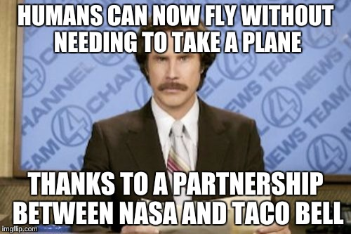 Ron Burgundy Meme | HUMANS CAN NOW FLY WITHOUT NEEDING TO TAKE A PLANE THANKS TO A PARTNERSHIP BETWEEN NASA AND TACO BELL | image tagged in memes,ron burgundy | made w/ Imgflip meme maker