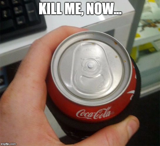 Unopenable Coke Can | KILL ME, NOW... | image tagged in coke,soda,funny | made w/ Imgflip meme maker