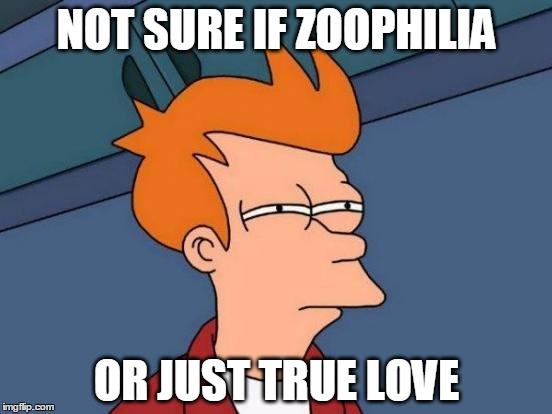 Futurama Fry Meme | NOT SURE IF ZOOPHILIA OR JUST TRUE LOVE | image tagged in memes,futurama fry | made w/ Imgflip meme maker