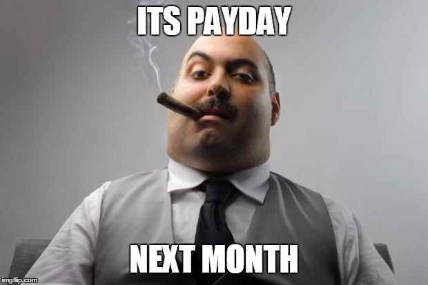 Scumbag Boss Meme | ITS PAYDAY NEXT MONTH | image tagged in memes,scumbag boss | made w/ Imgflip meme maker