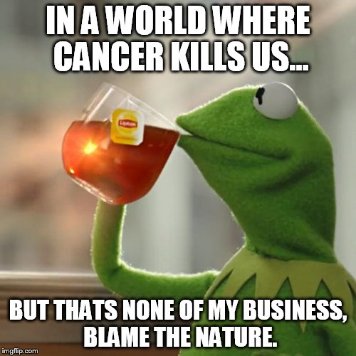 Blaming nature from Kermit the frog... | IN A WORLD WHERE CANCER KILLS US... BUT THATS NONE OF MY BUSINESS, BLAME THE NATURE. | image tagged in memes,but thats none of my business,kermit the frog | made w/ Imgflip meme maker