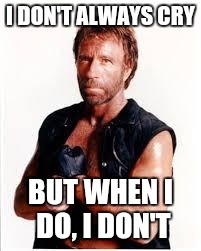 I DON'T ALWAYS CRY BUT WHEN I DO, I DON'T | image tagged in chuck norris | made w/ Imgflip meme maker