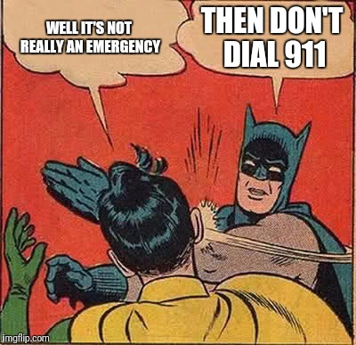 Batman Slapping Robin Meme | WELL IT'S NOT REALLY AN EMERGENCY THEN DON'T DIAL 911 | image tagged in memes,batman slapping robin | made w/ Imgflip meme maker