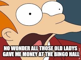 fry screaming  | NO WONDER ALL THOSE OLD LADYS GAVE ME MONEY AT THE BINGO HALL | image tagged in fry screaming | made w/ Imgflip meme maker