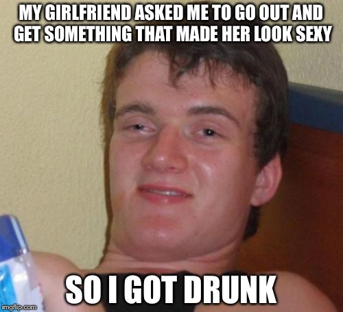 10 Guy Meme | MY GIRLFRIEND ASKED ME TO GO OUT AND GET SOMETHING THAT MADE HER LOOK SEXY SO I GOT DRUNK | image tagged in memes,10 guy | made w/ Imgflip meme maker