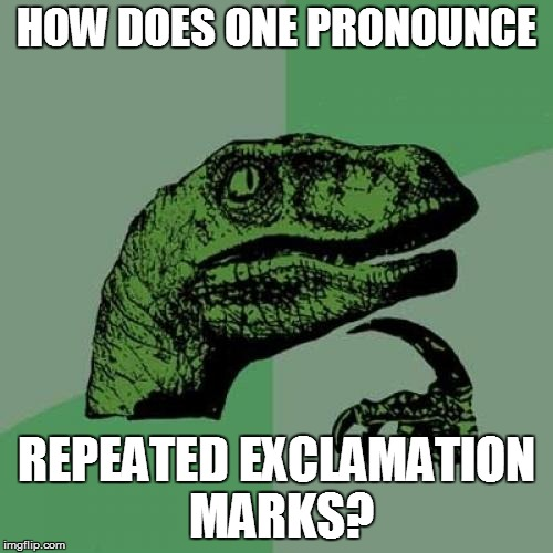 Philosoraptor Meme | HOW DOES ONE PRONOUNCE REPEATED EXCLAMATION MARKS? | image tagged in memes,philosoraptor | made w/ Imgflip meme maker