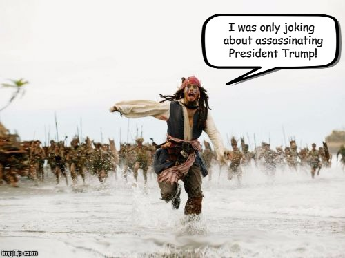 When you speak before you think... | I was only joking about assassinating President Trump! | image tagged in memes,jack sparrow being chased,johnny depp,donald trump | made w/ Imgflip meme maker