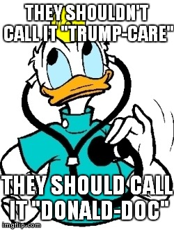 "It's just too... Goofy. | THEY SHOULDN'T CALL IT ""TRUMP-CARE"" THEY SHOULD CALL IT ""DONALD-DOC"" 