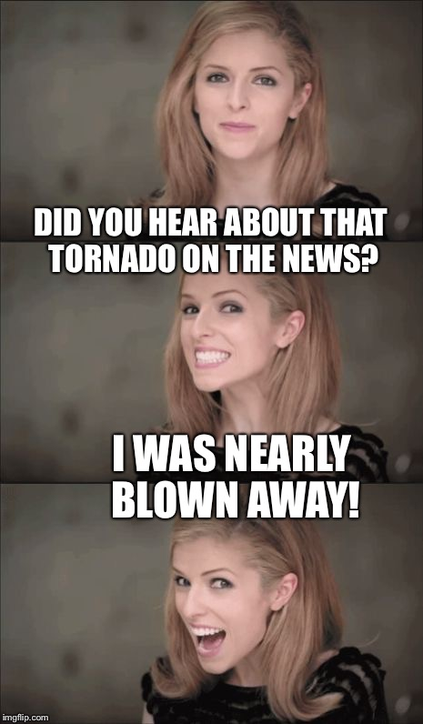 How Punny | DID YOU HEAR ABOUT THAT TORNADO ON THE NEWS? I WAS NEARLY BLOWN AWAY! | image tagged in memes,bad pun anna kendrick,puns,punny | made w/ Imgflip meme maker