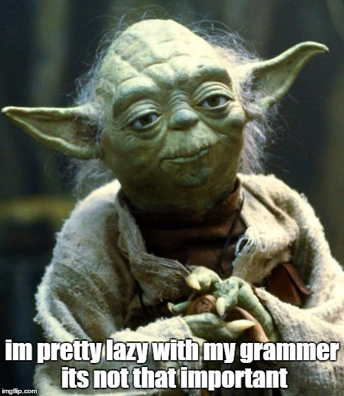 if your going to criticise it you wont get very far in life | im pretty lazy with my grammer its not that important | image tagged in memes,star wars yoda,dank memes,grammar,funny memes,bad puns | made w/ Imgflip meme maker