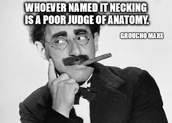 Next time you go necking with your favorite mate, just tell them Groucho sent you | WHOEVER NAMED 