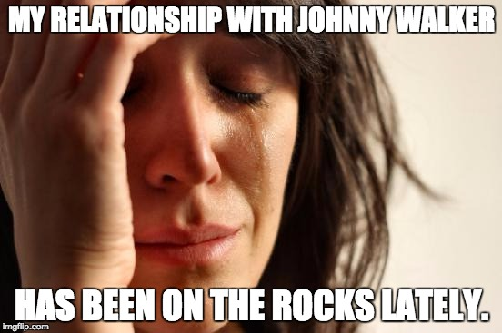 First World Problems Meme | MY RELATIONSHIP WITH JOHNNY WALKER HAS BEEN ON THE ROCKS LATELY. | image tagged in memes,first world problems | made w/ Imgflip meme maker