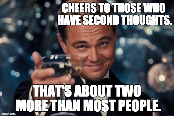 Leonardo Dicaprio Cheers Meme | CHEERS TO THOSE WHO HAVE SECOND THOUGHTS. THAT'S ABOUT TWO MORE THAN MOST PEOPLE. | image tagged in memes,leonardo dicaprio cheers | made w/ Imgflip meme maker