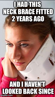 I HAD THIS NECK BRACE FITTED 2 YEARS AGO AND I HAVEN'T LOOKED BACK SINCE | image tagged in girl in neck brace | made w/ Imgflip meme maker