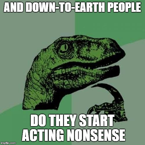 Philosoraptor Meme | AND DOWN-TO-EARTH PEOPLE DO THEY START ACTING NONSENSE | image tagged in memes,philosoraptor | made w/ Imgflip meme maker