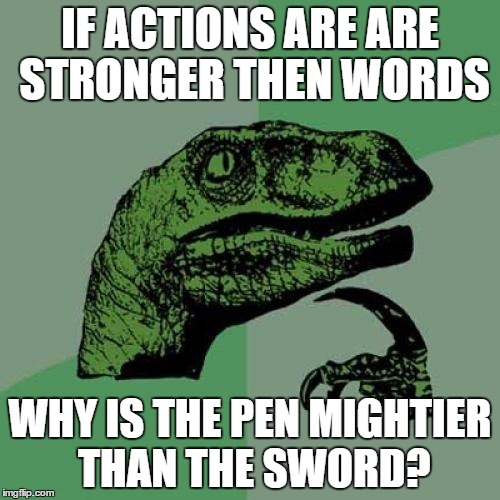 Philosoraptor Meme | IF ACTIONS ARE ARE STRONGER THEN WORDS WHY IS THE PEN MIGHTIER THAN THE SWORD? | image tagged in memes,philosoraptor | made w/ Imgflip meme maker