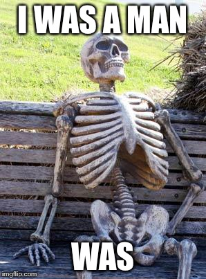 Waiting Skeleton Meme | I WAS A MAN WAS | image tagged in memes,waiting skeleton | made w/ Imgflip meme maker