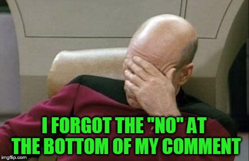 "Captain Picard Facepalm Meme | I FORGOT THE ""NO"" AT THE BOTTOM OF MY COMMENT 