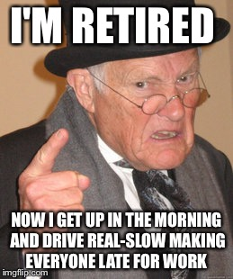 Back In My Day Meme | I'M RETIRED NOW I GET UP IN THE MORNING AND DRIVE REAL-SLOW MAKING EVERYONE LATE FOR WORK | image tagged in memes,back in my day | made w/ Imgflip meme maker