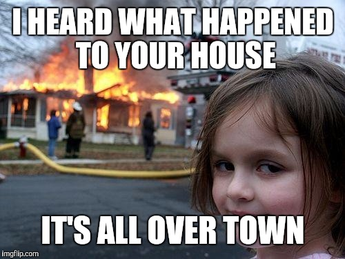 Disaster Girl Meme | I HEARD WHAT HAPPENED TO YOUR HOUSE IT'S ALL OVER TOWN | image tagged in memes,disaster girl | made w/ Imgflip meme maker