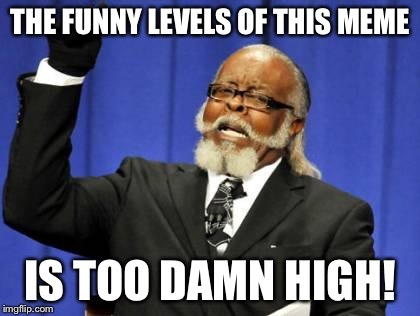 Too Damn High Meme | THE FUNNY LEVELS OF THIS MEME IS TOO DAMN HIGH! | image tagged in memes,too damn high | made w/ Imgflip meme maker