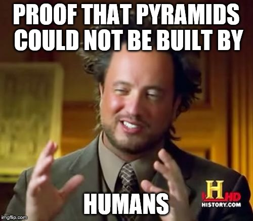 Ancient Aliens Meme | PROOF THAT PYRAMIDS COULD NOT BE BUILT BY HUMANS | image tagged in memes,ancient aliens | made w/ Imgflip meme maker