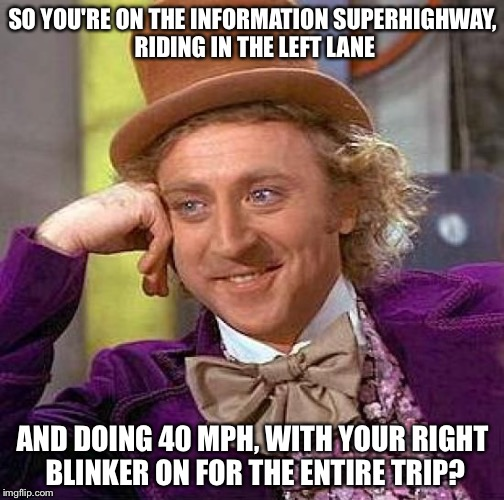Creepy Condescending Wonka Meme | SO YOU'RE ON THE INFORMATION SUPERHIGHWAY, RIDING IN THE LEFT LANE AND DOING 40 MPH, WITH YOUR RIGHT BLINKER ON FOR THE ENTIRE TRIP? | image tagged in memes,creepy condescending wonka | made w/ Imgflip meme maker