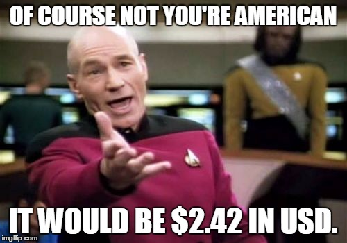 Picard Wtf Meme | OF COURSE NOT YOU'RE AMERICAN IT WOULD BE $2.42 IN USD. | image tagged in memes,picard wtf | made w/ Imgflip meme maker