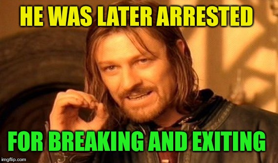One Does Not Simply Meme | HE WAS LATER ARRESTED FOR BREAKING AND EXITING | image tagged in memes,one does not simply | made w/ Imgflip meme maker