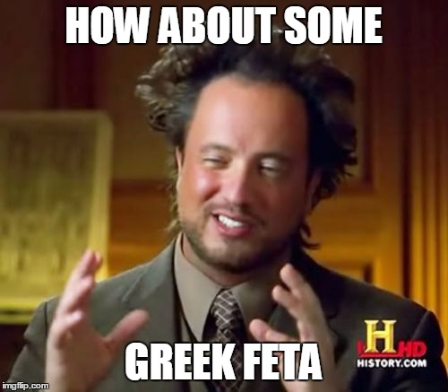 Ancient Aliens Meme | HOW ABOUT SOME GREEK FETA | image tagged in memes,ancient aliens | made w/ Imgflip meme maker