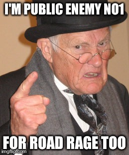 Back In My Day Meme | I'M PUBLIC ENEMY NO1 FOR ROAD RAGE TOO | image tagged in memes,back in my day | made w/ Imgflip meme maker