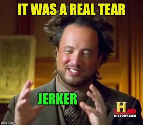 Ancient Aliens Meme | IT WAS A REAL TEAR JERKER | image tagged in memes,ancient aliens | made w/ Imgflip meme maker