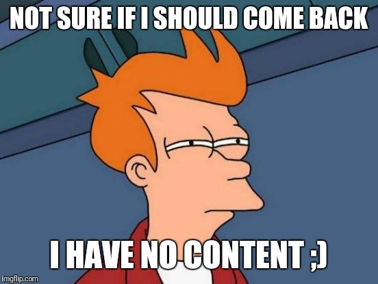 NOT SURE IF I SHOULD COME BACK I HAVE NO CONTENT ;) | image tagged in memes,futurama fry | made w/ Imgflip meme maker