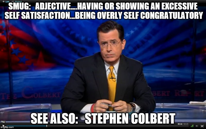 Stephen Colberium enema | SMUG:   ADJECTIVE....HAVING OR SHOWING AN EXCESSIVE SELF SATISFACTION...BEING OVERLY SELF CONGRATULATORY SEE ALSO:   STEPHEN COLBERT | image tagged in fake news | made w/ Imgflip meme maker