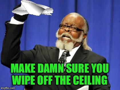 Too Damn High Meme | MAKE DAMN SURE YOU WIPE OFF THE CEILING | image tagged in memes,too damn high | made w/ Imgflip meme maker