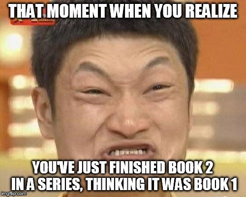 Impossibru Guy Original Meme | THAT MOMENT WHEN YOU REALIZE YOU'VE JUST FINISHED BOOK 2 IN A SERIES, THINKING IT WAS BOOK 1 | image tagged in memes,impossibru guy original | made w/ Imgflip meme maker