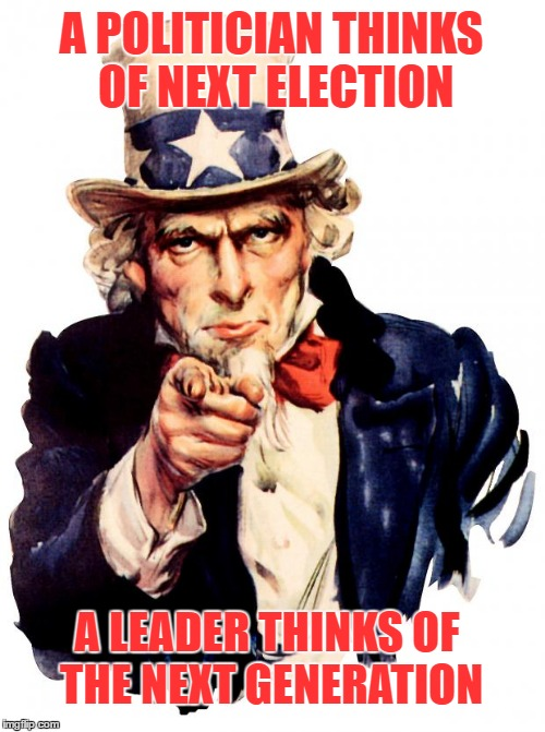 Uncle Sam Meme | A POLITICIAN THINKS OF NEXT ELECTION A LEADER THINKS OF THE NEXT GENERATION | image tagged in memes,uncle sam | made w/ Imgflip meme maker