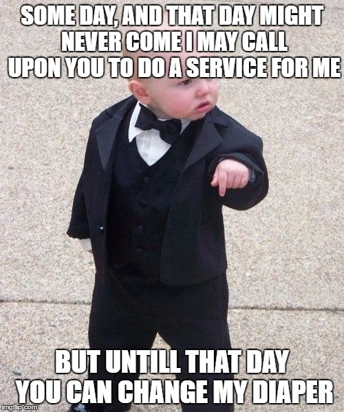 Baby Godfather Meme | SOME DAY, AND THAT DAY MIGHT NEVER COME I MAY CALL UPON YOU TO DO A SERVICE FOR ME BUT UNTILL THAT DAY YOU CAN CHANGE MY DIAPER | image tagged in memes,baby godfather | made w/ Imgflip meme maker