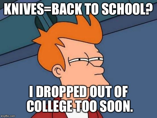 Futurama Fry Meme | KNIVES=BACK TO SCHOOL? I DROPPED OUT OF COLLEGE TOO SOON. | image tagged in memes,futurama fry | made w/ Imgflip meme maker