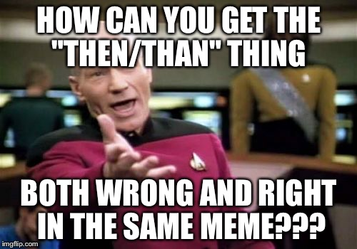 "Picard Wtf Meme | HOW CAN YOU GET THE ""THEN/THAN"" THING BOTH WRONG AND RIGHT IN THE SAME MEME??? 