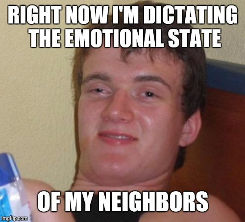 10 Guy Meme | RIGHT NOW I'M DICTATING THE EMOTIONAL STATE OF MY NEIGHBORS | image tagged in memes,10 guy | made w/ Imgflip meme maker