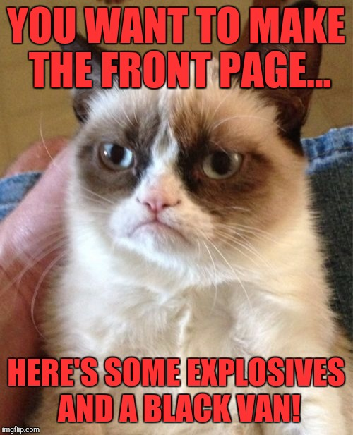Grumpy Cat Meme | YOU WANT TO MAKE THE FRONT PAGE... HERE'S SOME EXPLOSIVES AND A BLACK VAN! | image tagged in memes,grumpy cat | made w/ Imgflip meme maker
