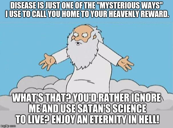 "Mysterious Ways | DISEASE IS JUST ONE OF THE ""MYSTERIOUS WAYS"" I USE TO CALL YOU HOME TO YOUR HEAVENLY REWARD. WHAT'S THAT? YOU'D RATHER IGNORE ME AND USE SAT 