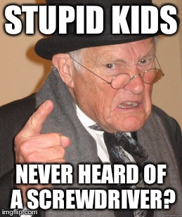 Back In My Day Meme | STUPID KIDS NEVER HEARD OF A SCREWDRIVER? | image tagged in memes,back in my day | made w/ Imgflip meme maker