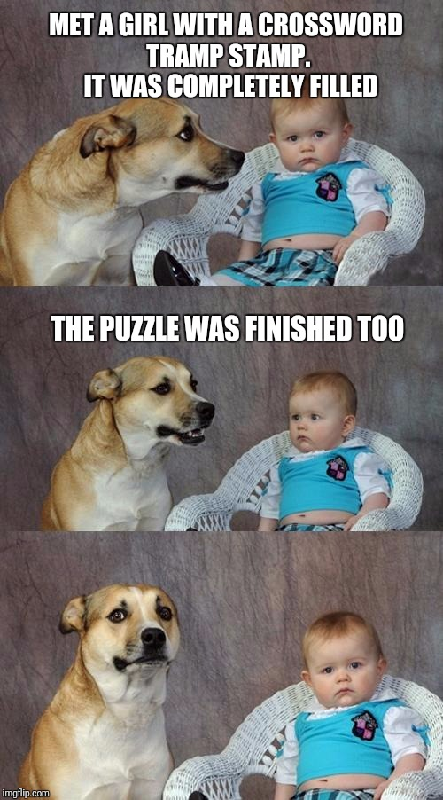 Dad Joke Dog Meme | MET A GIRL WITH A CROSSWORD TRAMP STAMP.  IT WAS COMPLETELY FILLED THE PUZZLE WAS FINISHED TOO | image tagged in memes,dad joke dog | made w/ Imgflip meme maker